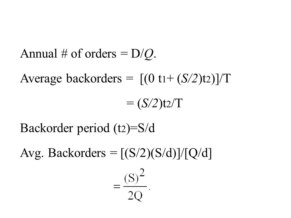 Annual # of orders = D/Q. Average backorders = [(0 t1+ (S/2)t2)]/T. = (S/2)t2/T. Backorder period (t2)=S/d.